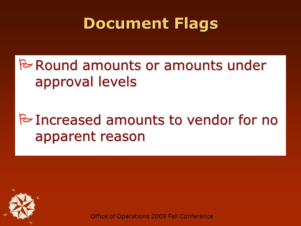 Office of Operations 2009 Fall Conference Document Flags Sequential, inconsistent, or repeated invoice numbers Sequential, inconsistent, or repeated invoice numbers Invoice figures do not add up Invoice figures do not add up Recurring identical amounts from same vendor Recurring identical amounts from same vendor