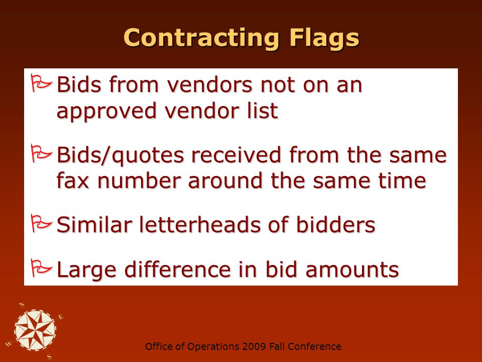 Office of Operations 2009 Fall Conference Contracting Flags Restrictive or vague specifications Restrictive or vague specifications Low number of bidders Low number of bidders Regular bidders do not bid Regular bidders do not bid Same vendor(s) repeatedly winning bids Same vendor(s) repeatedly winning bids