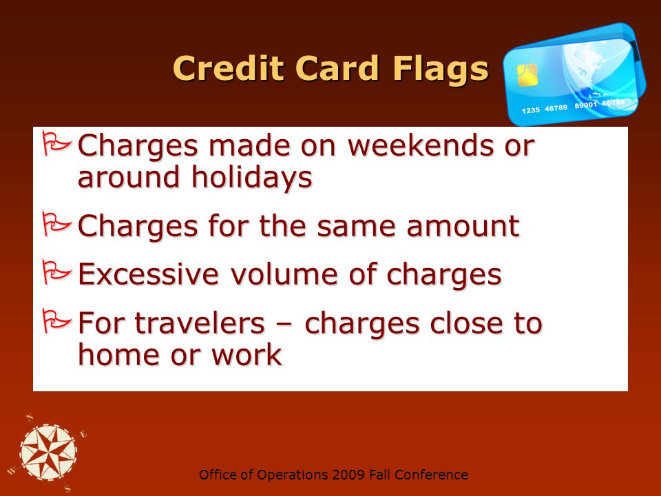 Office of Operations 2009 Fall Conference Credit Card Flags Personal-type purchases Personal-type purchases Shipping address differs from billing address Shipping address differs from billing address No reconciliation of credit card charges No reconciliation of credit card charges Charges to the same vendor Charges to the same vendor