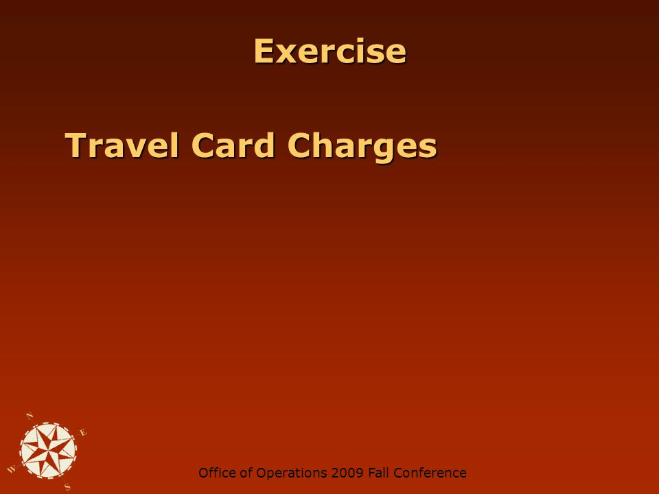 Office of Operations 2009 Fall Conference Credit Card Flags Charges made on weekends or around holidays Charges made on weekends or around holidays Charges for the same amount Charges for the same amount Excessive volume of charges Excessive volume of charges For travelers – charges close to home or work For travelers – charges close to home or work