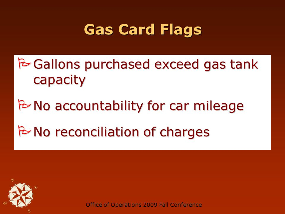 Office of Operations 2009 Fall Conference Gas Card Flags Premium gas charges Premium gas charges Regular and diesel gas on the same card Regular and diesel gas on the same card Non-fuel purchases (e.g., cigarettes, beer) Non-fuel purchases (e.g., cigarettes, beer)