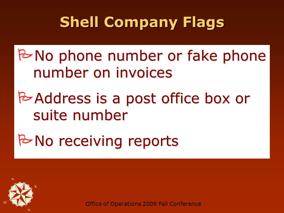 Office of Operations 2009 Fall Conference Shell Company Flags You have never heard of this company You have never heard of this company Company receives many small dollar payments Company receives many small dollar payments Company name includes initials or personal name Company name includes initials or personal name Company sells intangible services difficult to confirm Company sells intangible services difficult to confirm