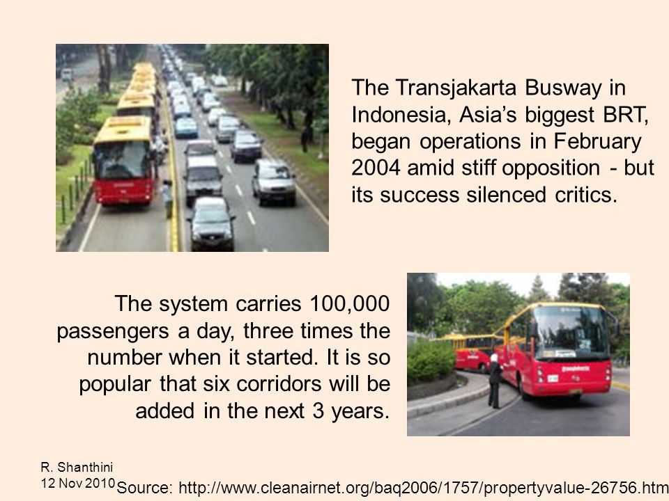 R. Shanthini 12 Nov 2010 The Transjakarta Busway in Indonesia, Asias biggest BRT, began operations in February 2004 amid stiff opposition - but its su
