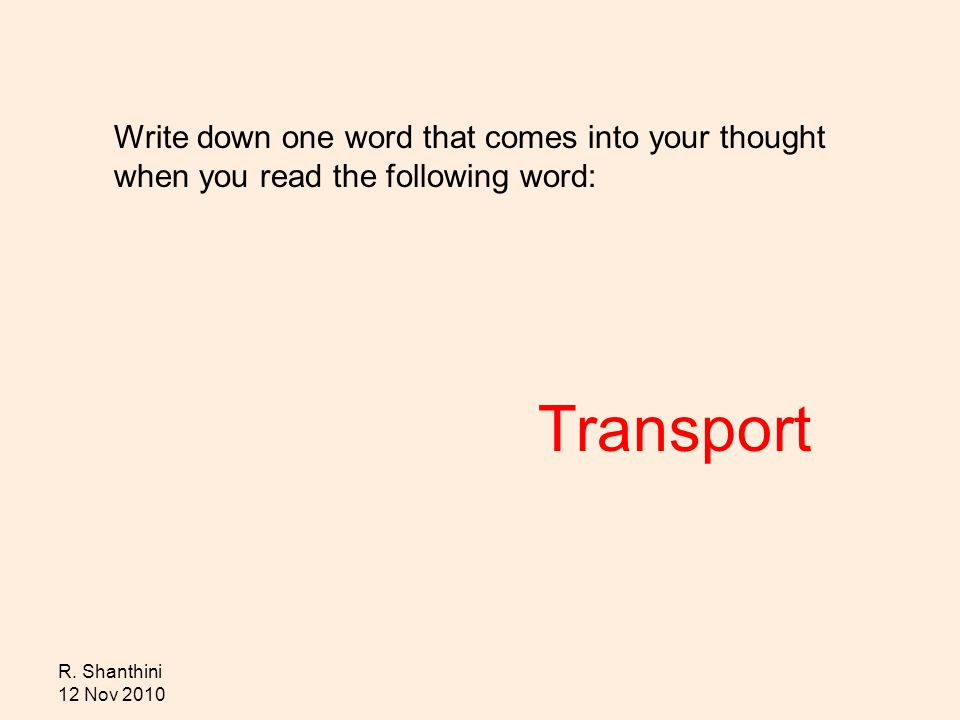 R. Shanthini 12 Nov 2010 Write down one word that comes into your thought when you read the following word: Transport