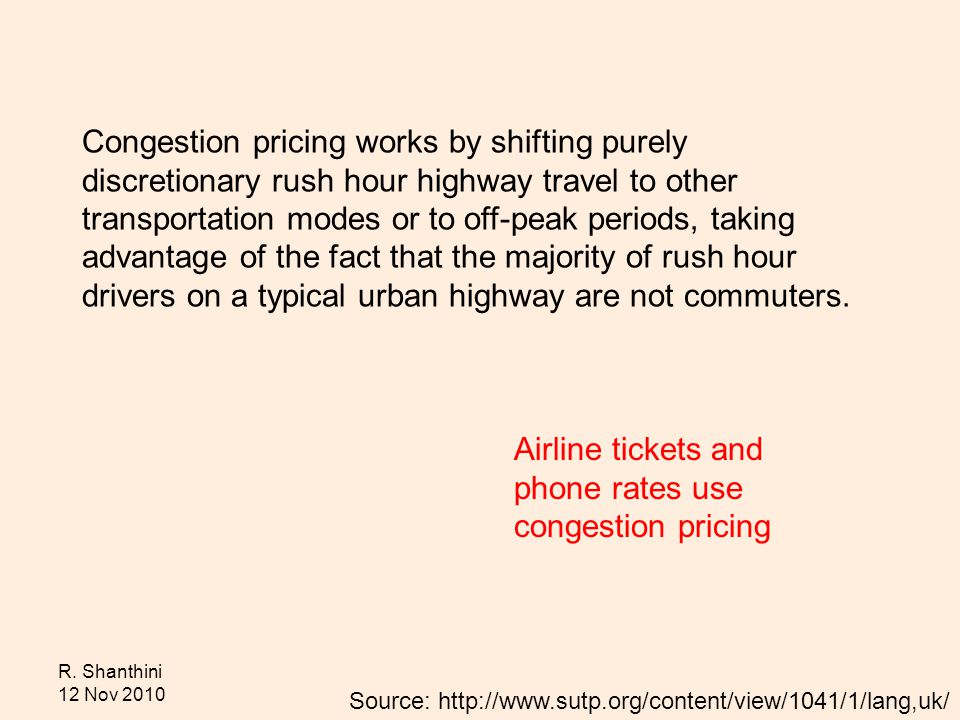 R. Shanthini 12 Nov 2010 Congestion pricing works by shifting purely discretionary rush hour highway travel to other transportation modes or to off-pe