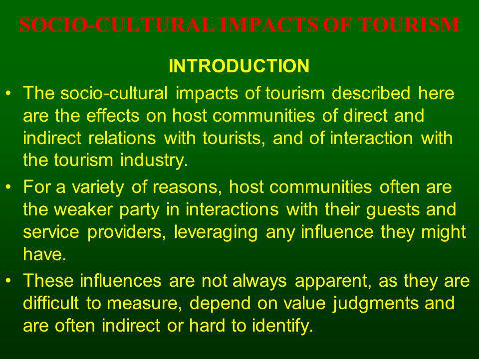 INTRODUCTION The socio-cultural impacts of tourism described here are the effects on host communities of direct and indirect relations with tourists,