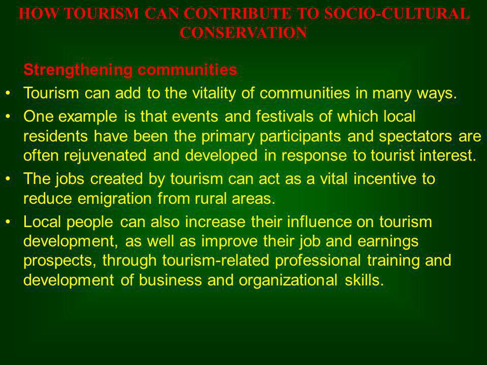 Strengthening communities Tourism can add to the vitality of communities in many ways. One example is that events and festivals of which local residen