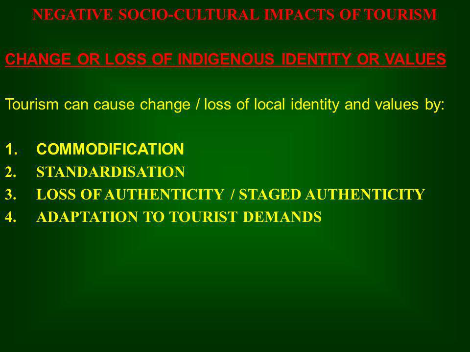 NEGATIVE SOCIO-CULTURAL IMPACTS OF TOURISM CHANGE OR LOSS OF INDIGENOUS IDENTITY OR VALUES Tourism can cause change / loss of local identity and value