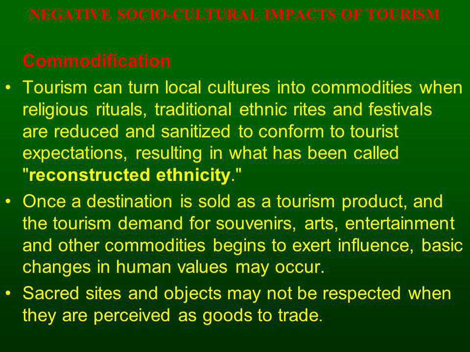 NEGATIVE SOCIO-CULTURAL IMPACTS OF TOURISM Commodification Tourism can turn local cultures into commodities when religious rituals, traditional ethnic