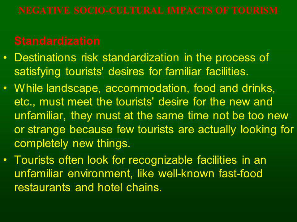 NEGATIVE SOCIO-CULTURAL IMPACTS OF TOURISM Standardization Destinations risk standardization in the process of satisfying tourists' desires for famili