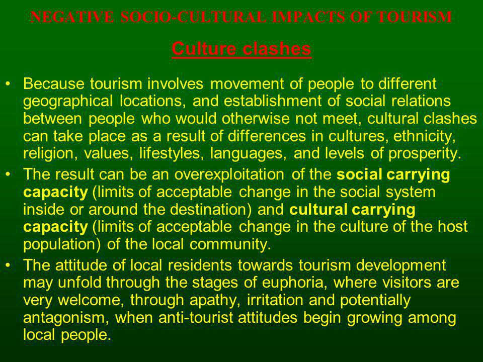 NEGATIVE SOCIO-CULTURAL IMPACTS OF TOURISM Culture clashes Because tourism involves movement of people to different geographical locations, and establ