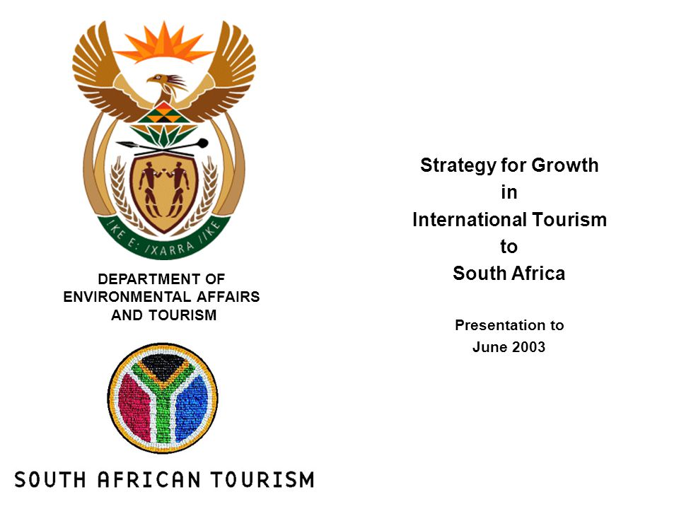Strategy for Growth in International Tourism to South Africa Presentation to June 2003 DEPARTMENT OF ENVIRONMENTAL AFFAIRS AND TOURISM