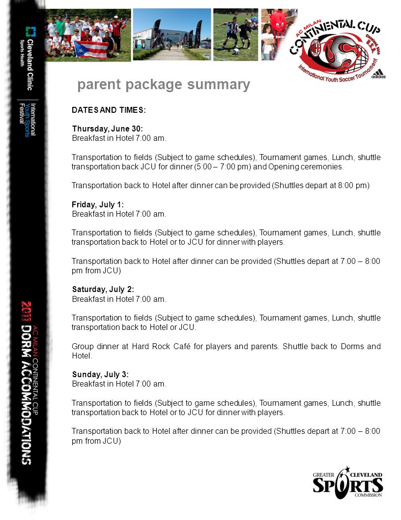 parent package summary DATES AND TIMES: Thursday, June 30: Breakfast in Hotel 7:00 am. Transportation to fields (Subject to game schedules), Tournamen
