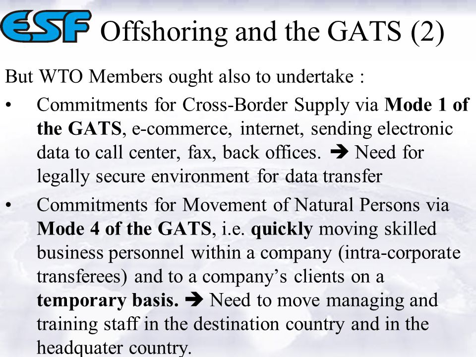 Offshoring and the GATS (2) But WTO Members ought also to undertake : Commitments for Cross-Border Supply via Mode 1 of the GATS, e-commerce, internet, sending electronic data to call center, fax, back offices.
