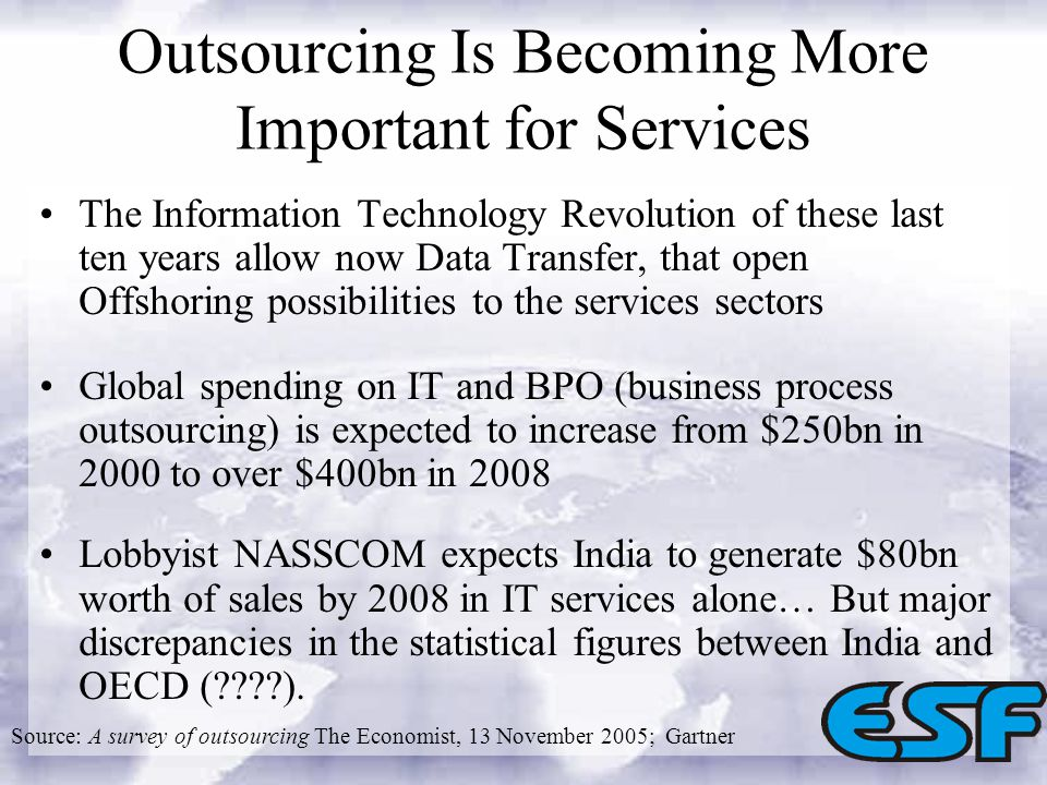 Outsourcing Is Becoming More Important for Services The Information Technology Revolution of these last ten years allow now Data Transfer, that open Offshoring possibilities to the services sectors Global spending on IT and BPO (business process outsourcing) is expected to increase from $250bn in 2000 to over $400bn in 2008 Lobbyist NASSCOM expects India to generate $80bn worth of sales by 2008 in IT services alone… But major discrepancies in the statistical figures between India and OECD ( ).