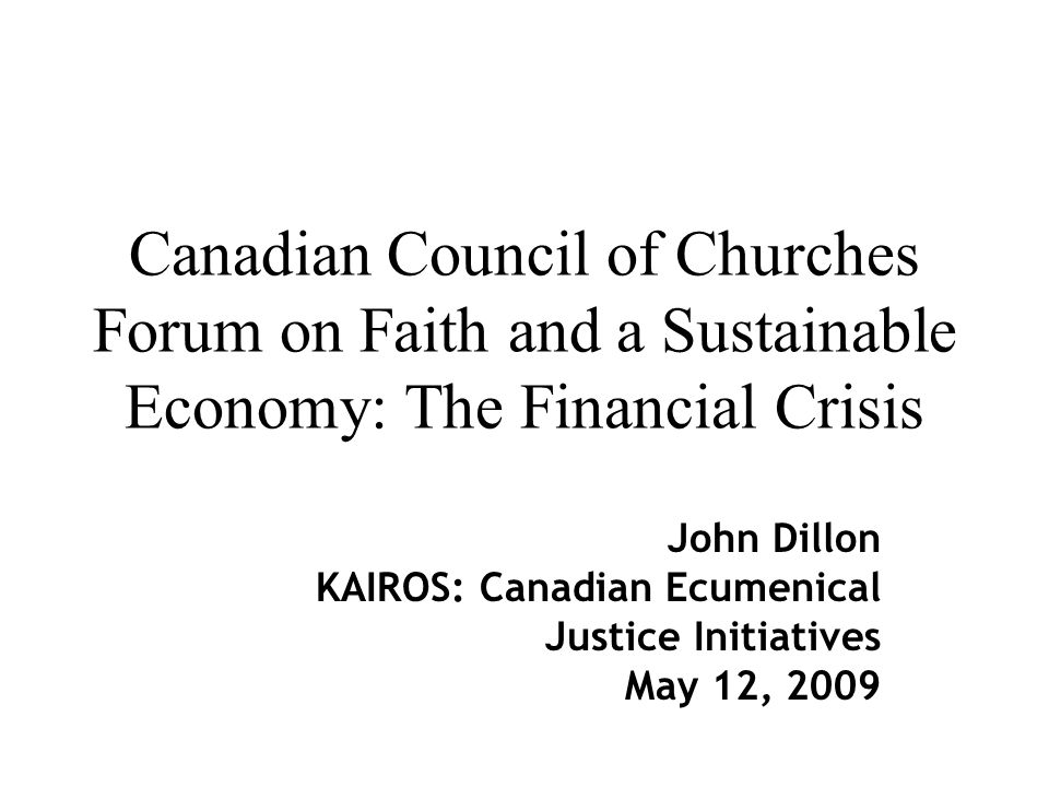 Canadian Council of Churches Forum on Faith and a Sustainable Economy: The Financial Crisis John Dillon KAIROS: Canadian Ecumenical Justice Initiatives May 12, 2009
