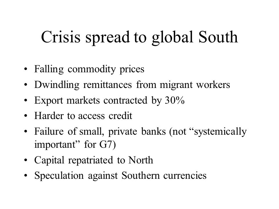 Crisis spread to global South Falling commodity prices Dwindling remittances from migrant workers Export markets contracted by 30% Harder to access credit Failure of small, private banks (not systemically important for G7) Capital repatriated to North Speculation against Southern currencies