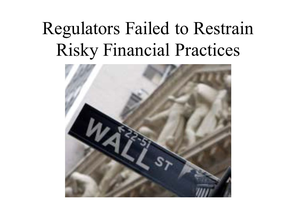 Regulators Failed to Restrain Risky Financial Practices