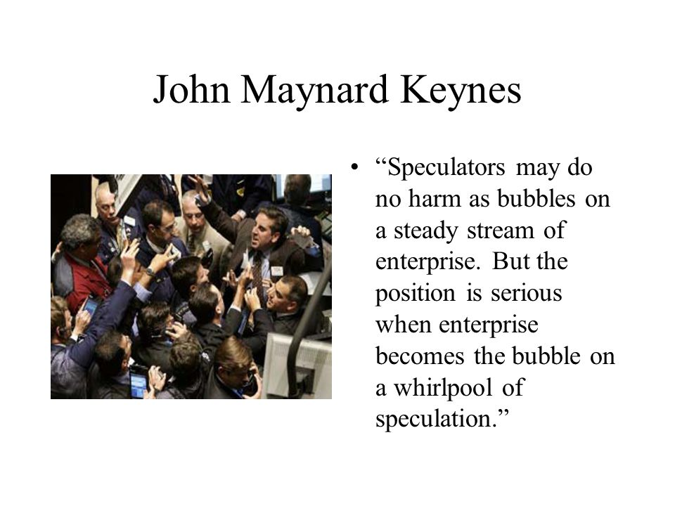 John Maynard Keynes Speculators may do no harm as bubbles on a steady stream of enterprise.