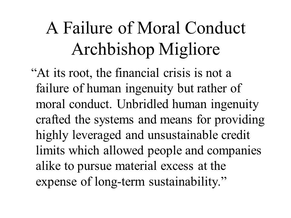 A Failure of Moral Conduct Archbishop Migliore At its root, the financial crisis is not a failure of human ingenuity but rather of moral conduct.
