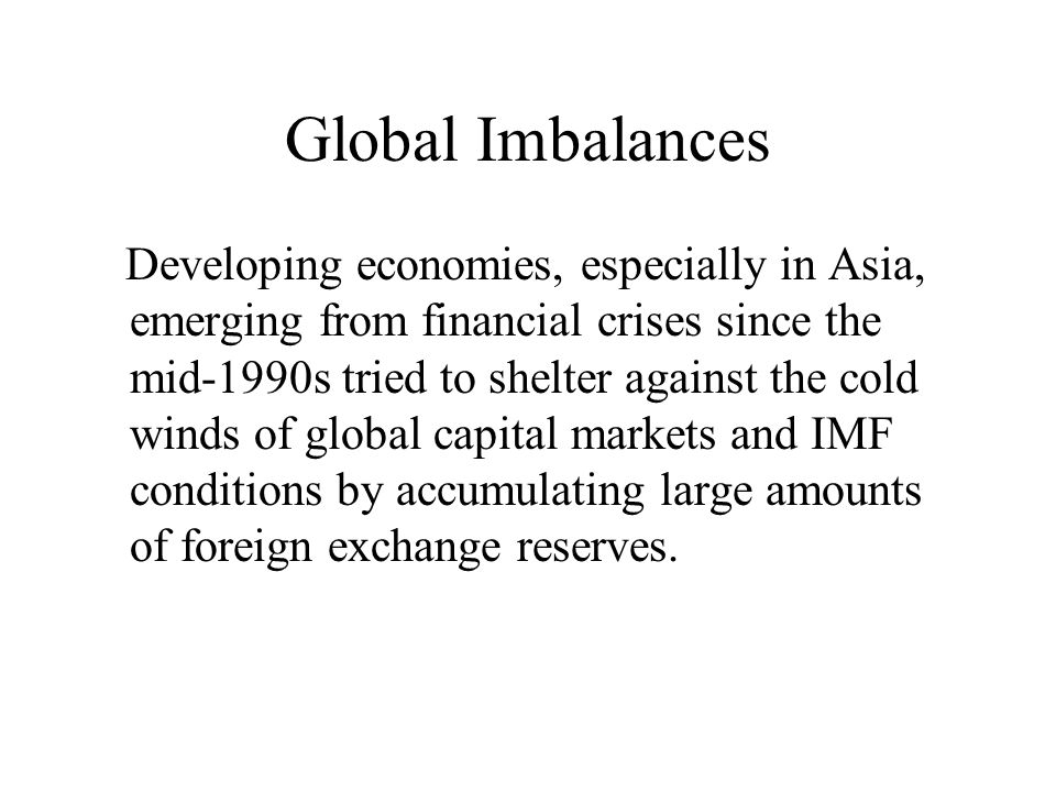 Global Imbalances Developing economies, especially in Asia, emerging from financial crises since the mid-1990s tried to shelter against the cold winds of global capital markets and IMF conditions by accumulating large amounts of foreign exchange reserves.