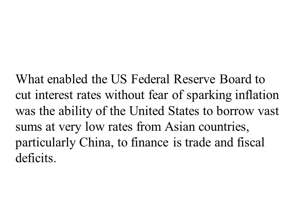 What enabled the US Federal Reserve Board to cut interest rates without fear of sparking inflation was the ability of the United States to borrow vast sums at very low rates from Asian countries, particularly China, to finance is trade and fiscal deficits.