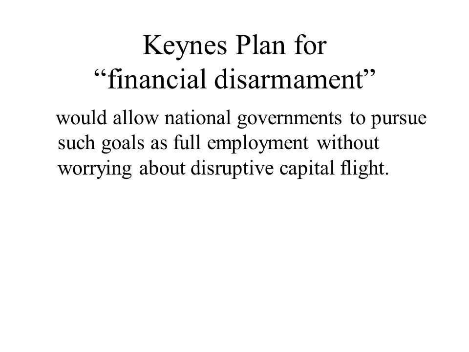 Keynes Plan for financial disarmament would allow national governments to pursue such goals as full employment without worrying about disruptive capital flight.