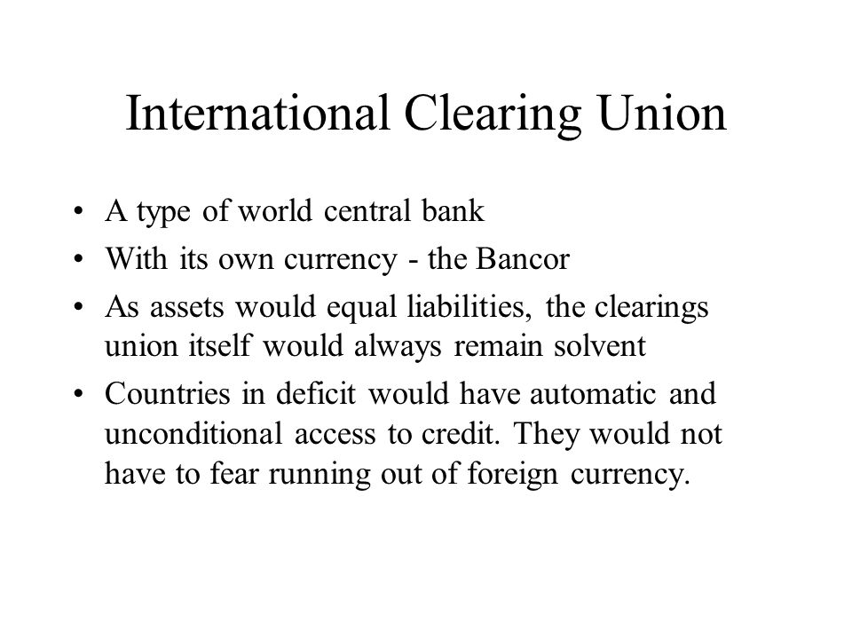 International Clearing Union A type of world central bank With its own currency - the Bancor As assets would equal liabilities, the clearings union itself would always remain solvent Countries in deficit would have automatic and unconditional access to credit.