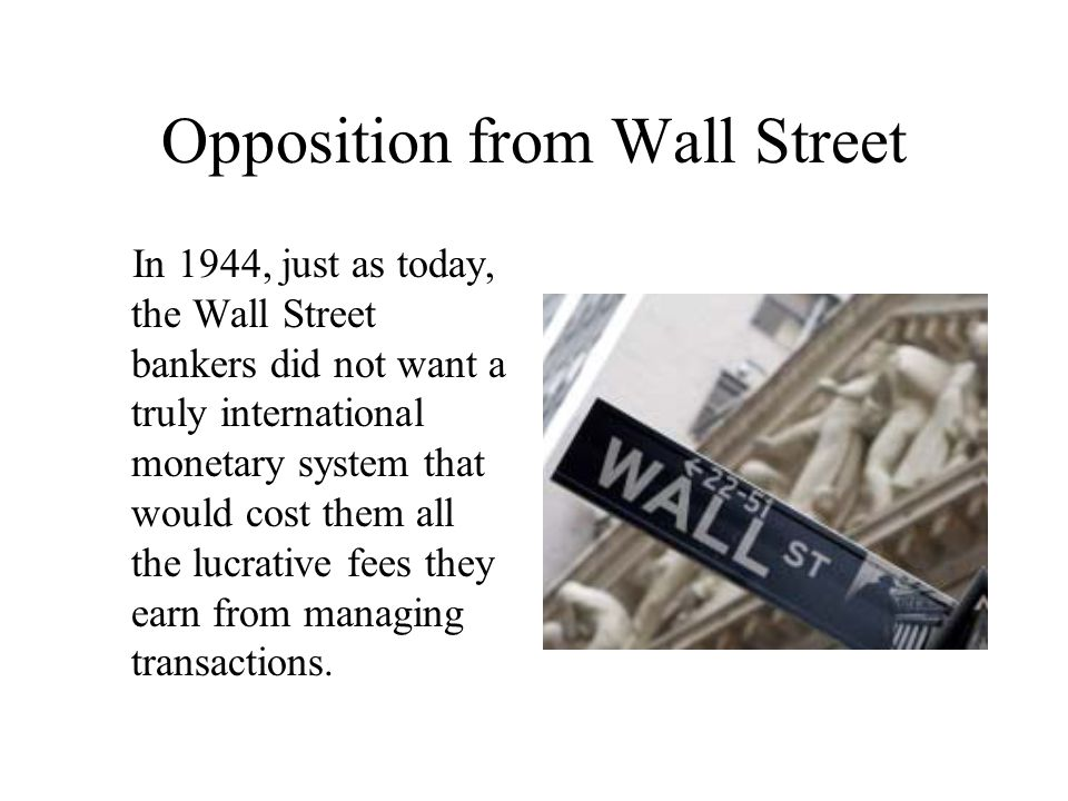 Opposition from Wall Street In 1944, just as today, the Wall Street bankers did not want a truly international monetary system that would cost them all the lucrative fees they earn from managing transactions.