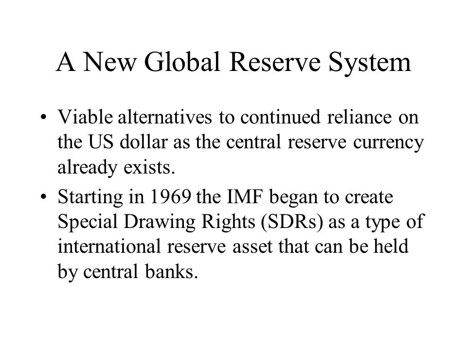 A New Global Reserve System Viable alternatives to continued reliance on the US dollar as the central reserve currency already exists.