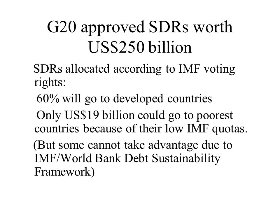 G20 approved SDRs worth US$250 billion SDRs allocated according to IMF voting rights: 60% will go to developed countries Only US$19 billion could go to poorest countries because of their low IMF quotas.