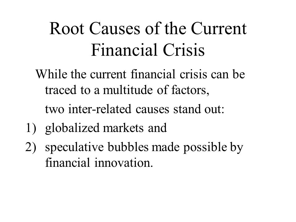 Root Causes of the Current Financial Crisis While the current financial crisis can be traced to a multitude of factors, two inter-related causes stand out: 1)globalized markets and 2)speculative bubbles made possible by financial innovation.