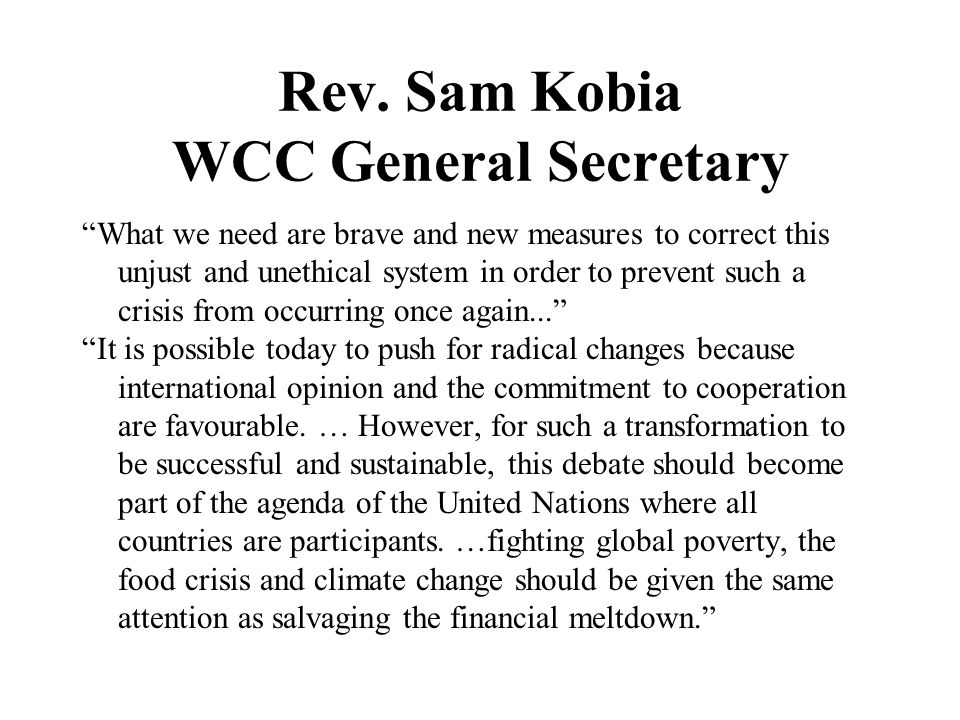 Rev. Sam Kobia WCC General Secretary What we need are brave and new measures to correct this unjust and unethical system in order to prevent such a cr