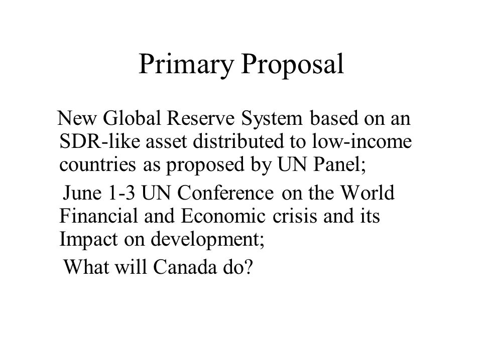 Primary Proposal New Global Reserve System based on an SDR-like asset distributed to low-income countries as proposed by UN Panel; June 1-3 UN Conference on the World Financial and Economic crisis and its Impact on development; What will Canada do