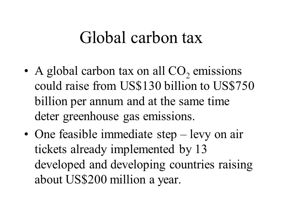Global carbon tax A global carbon tax on all CO 2 emissions could raise from US$130 billion to US$750 billion per annum and at the same time deter greenhouse gas emissions.