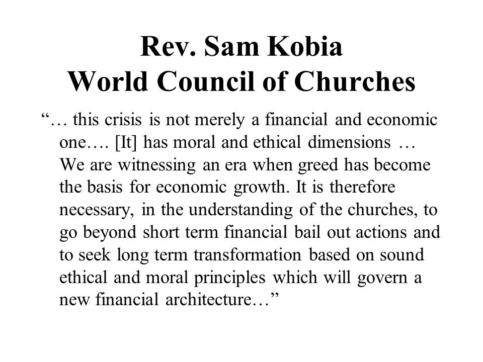 Rev. Sam Kobia World Council of Churches … this crisis is not merely a financial and economic one….