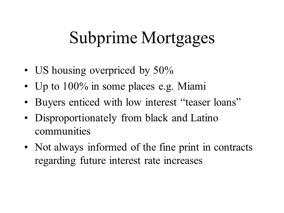 Subprime Mortgages US housing overpriced by 50% Up to 100% in some places e.g.