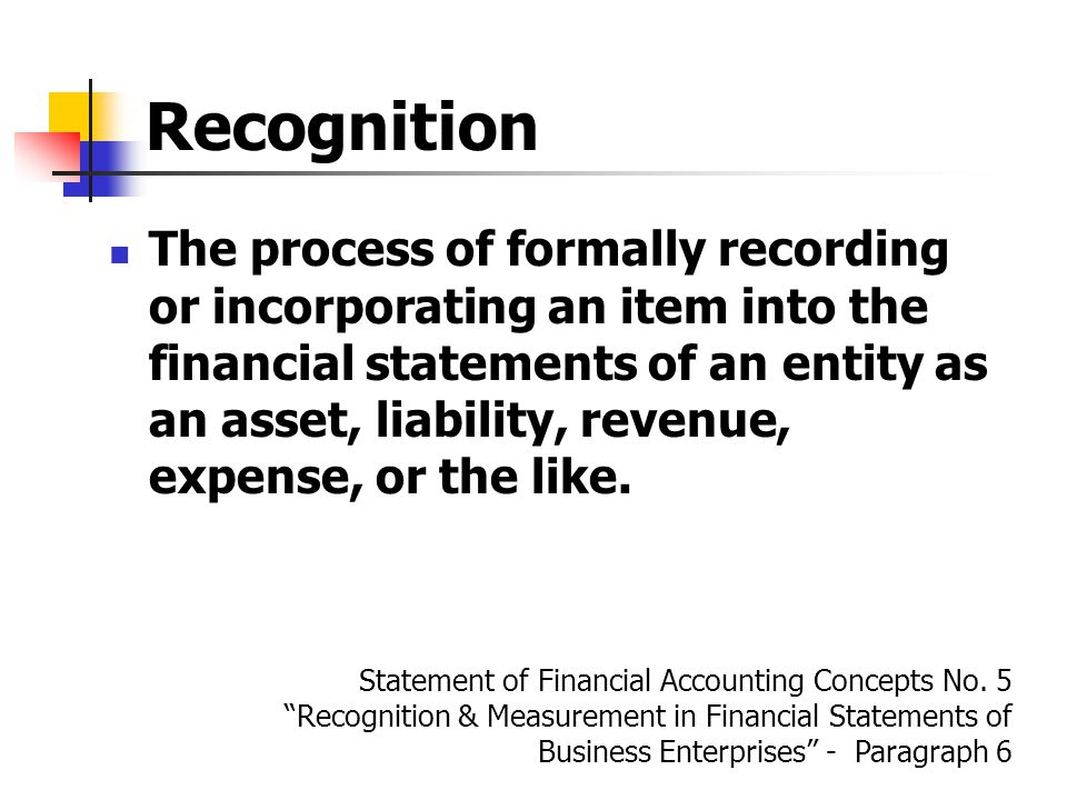 Recognition The process of formally recording or incorporating an item into the financial statements of an entity as an asset, liability, revenue, expense, or the like.