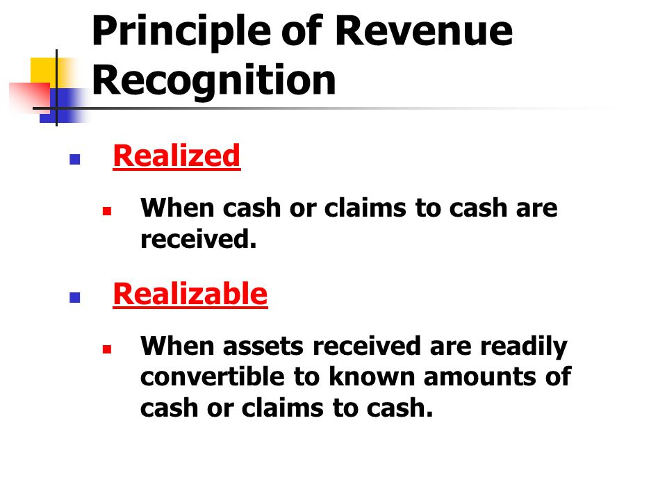Principle of Revenue Recognition Realized When cash or claims to cash are received. Realizable When assets received are readily convertible to known a
