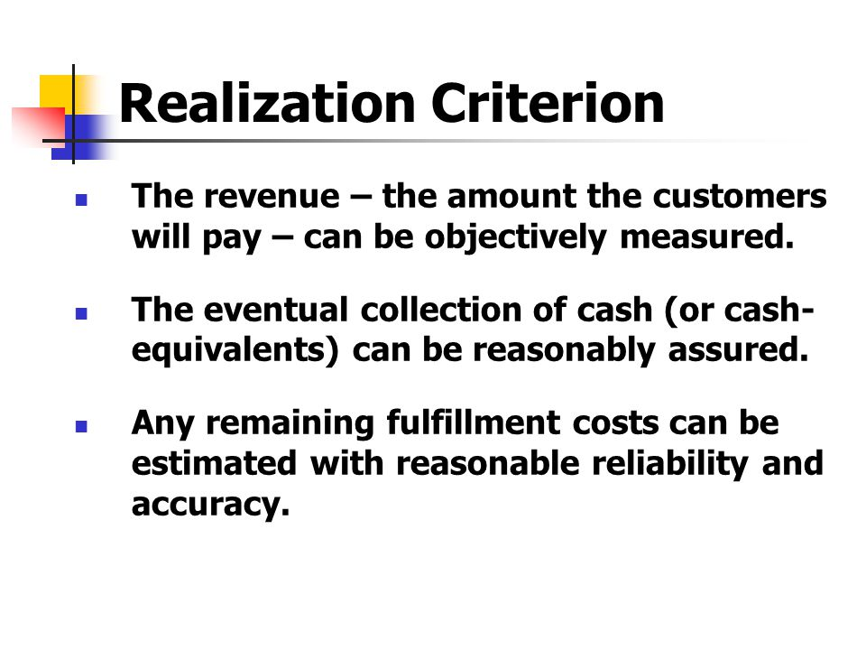 Realization Criterion The revenue – the amount the customers will pay – can be objectively measured. The eventual collection of cash (or cash- equival