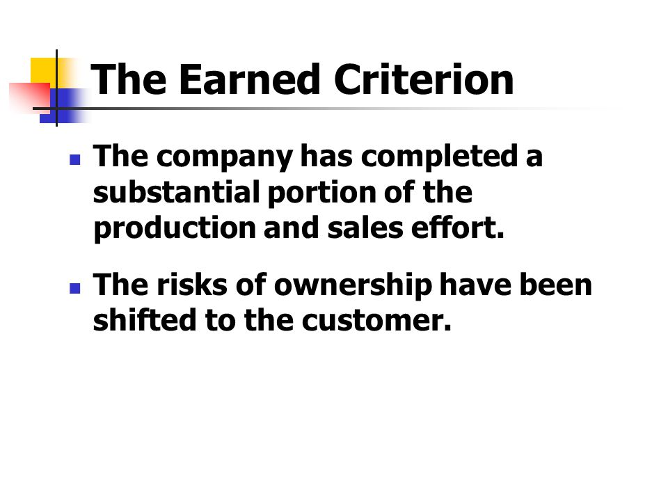 The Earned Criterion The company has completed a substantial portion of the production and sales effort. The risks of ownership have been shifted to t