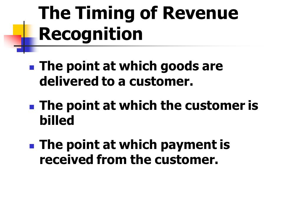 The Timing of Revenue Recognition The point at which goods are delivered to a customer. The point at which the customer is billed The point at which p