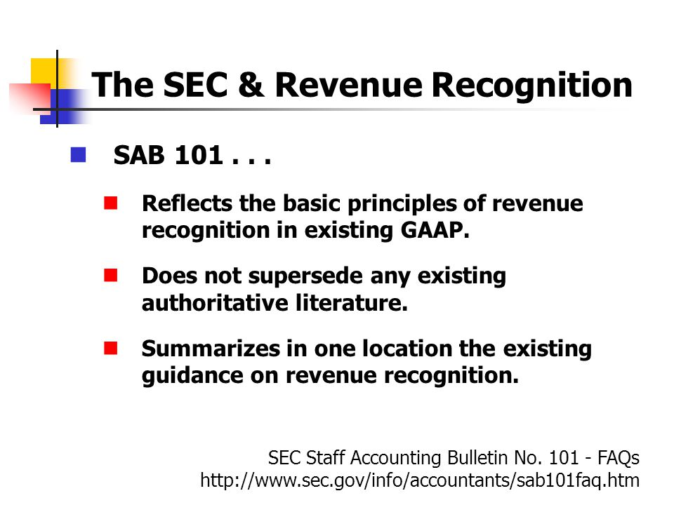The SEC & Revenue Recognition SAB 101... Reflects the basic principles of revenue recognition in existing GAAP. Does not supersede any existing author