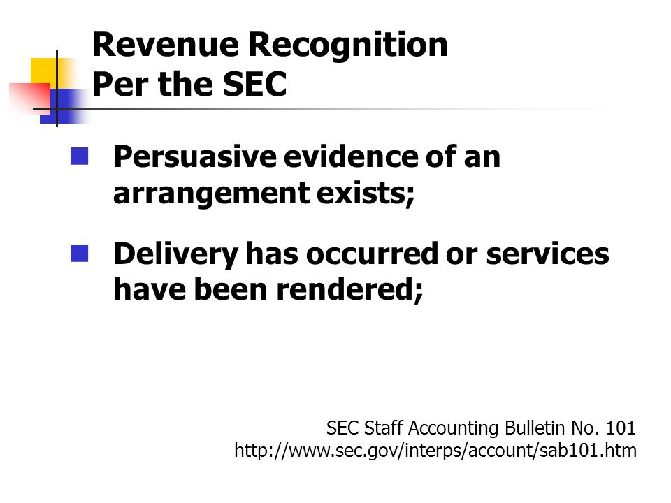 Revenue Recognition Per the SEC Persuasive evidence of an arrangement exists; Delivery has occurred or services have been rendered; SEC Staff Accounting Bulletin No.