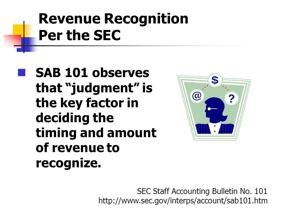 Revenue Recognition Per the SEC SAB 101 observes that judgment is the key factor in deciding the timing and amount of revenue to recognize. SEC Staff