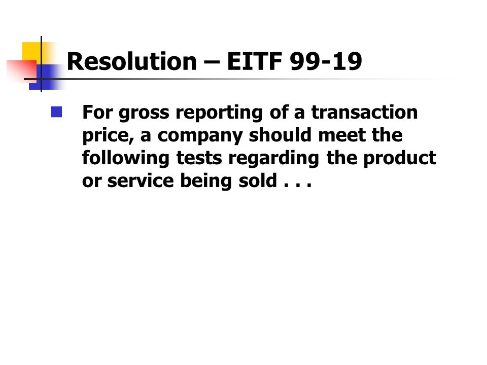 Resolution – EITF 99-19 For gross reporting of a transaction price, a company should meet the following tests regarding the product or service being sold...