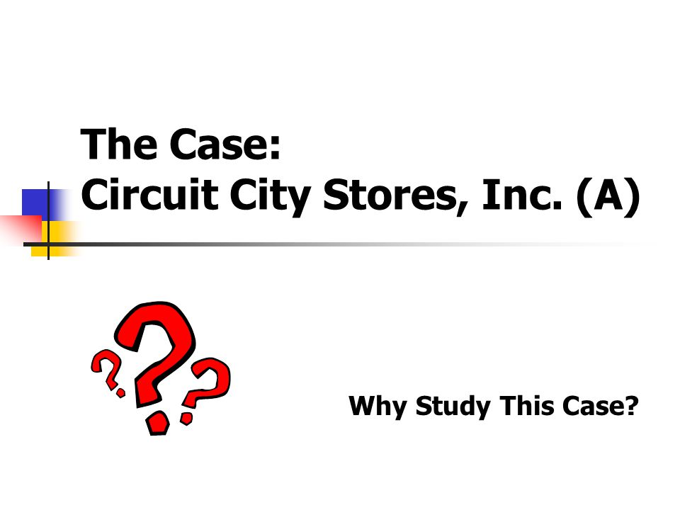 The Case: Circuit City Stores, Inc. (A) Why Study This Case?