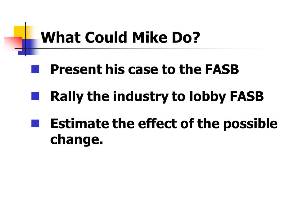 What Could Mike Do? Present his case to the FASB Rally the industry to lobby FASB Estimate the effect of the possible change.