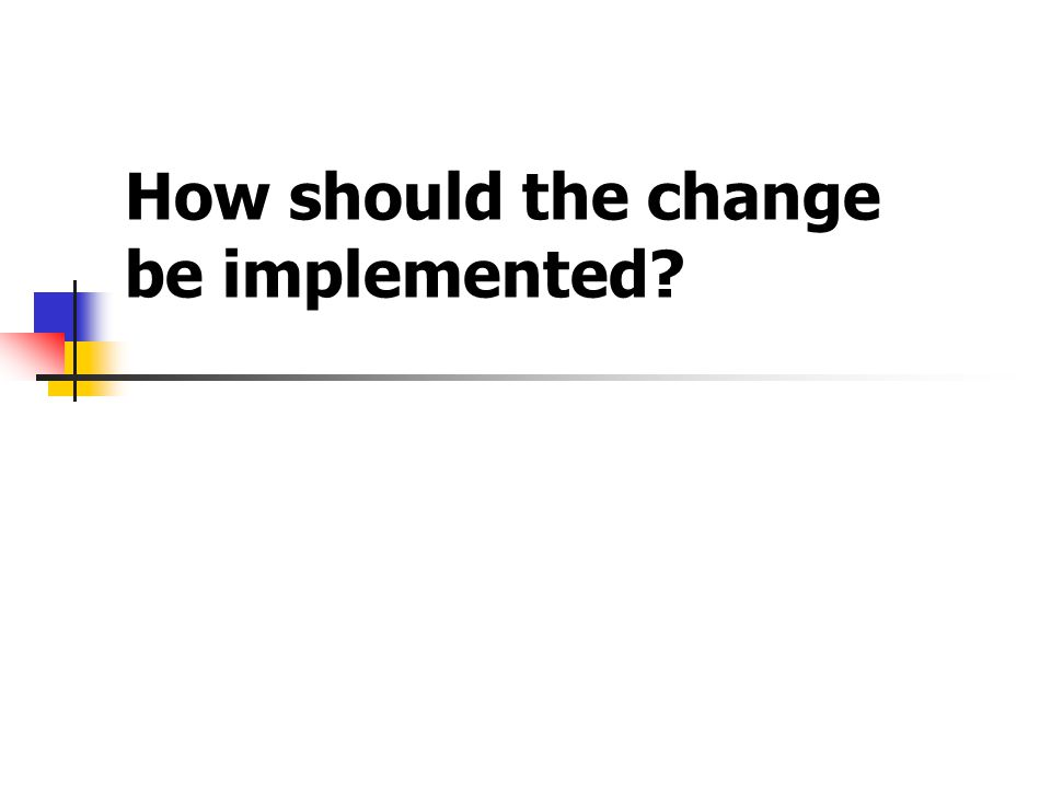 How should the change be implemented?