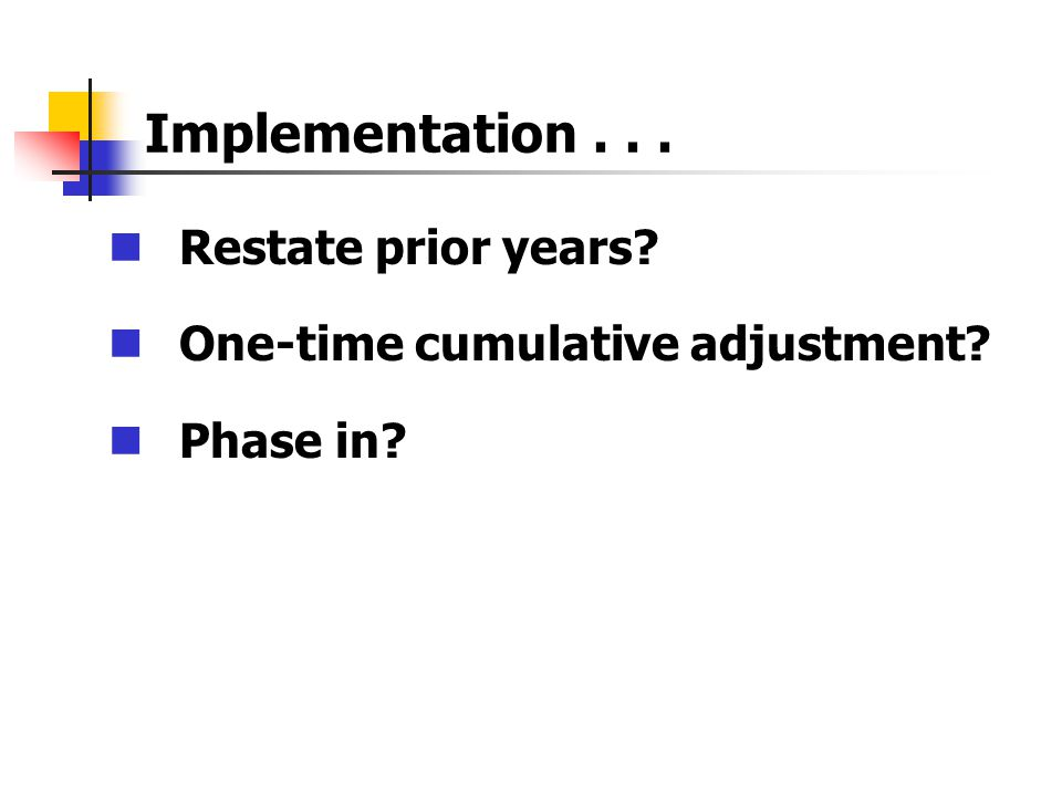 Implementation... Restate prior years? One-time cumulative adjustment? Phase in?
